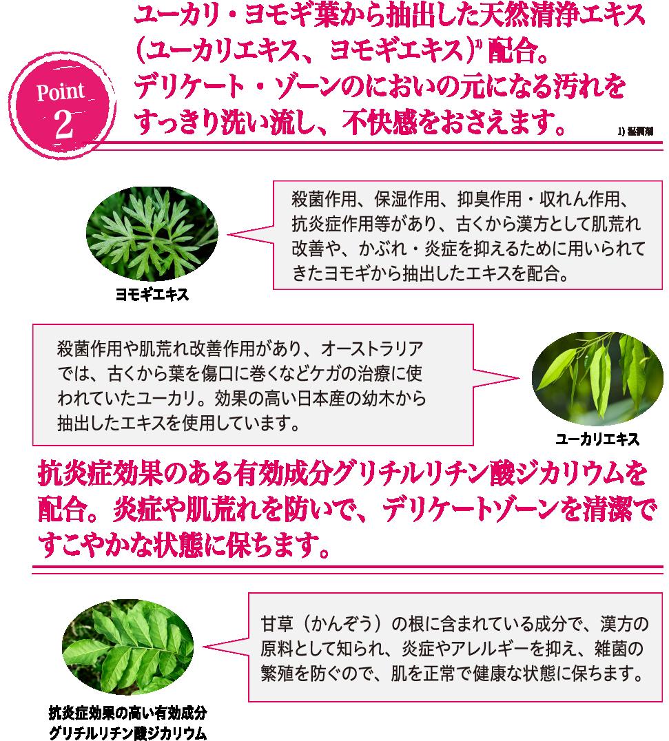 ユーカリ・ヨモギ葉から抽出した天然清浄エキス(ユーカリエキス、ヨモギエキス)配合。デリケート・ゾーンのにおいの元になる汚れをすっきり洗い流し、不快感をおさえます